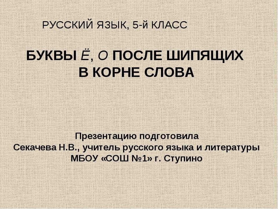 БУКВЫ Ё, О ПОСЛЕ ШИПЯЩИХ В КОРНЕ СЛОВА Презентацию подготовила Секачева Н.В....