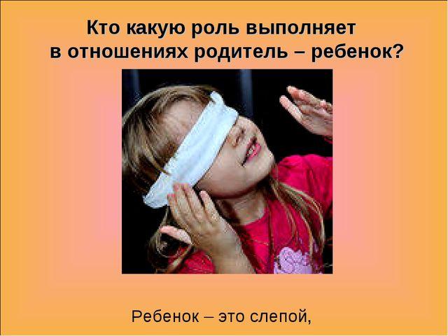 Кто какую роль выполняет в отношениях родитель – ребенок? Ребенок – это слеп...