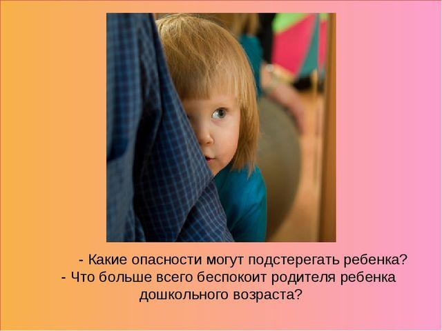- Какие опасности могут подстерегать ребенка? - Что больше всего беспо...