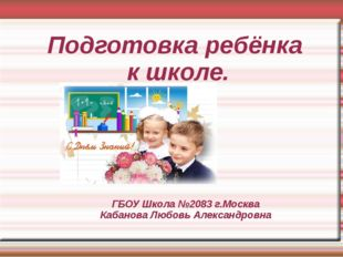 ГБОУ Школа №2083 г.Москва Кабанова Любовь Александровна Подготовка ребёнка к
