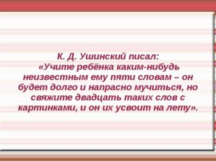 К. Д. Ушинский писал: «Учите ребёнка каким-нибудь неизвестным ему пяти словам