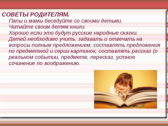 СОВЕТЫ РОДИТЕЛЯМ. Папы и мамы беседуйте со своими детьми. Читайте своим детям...