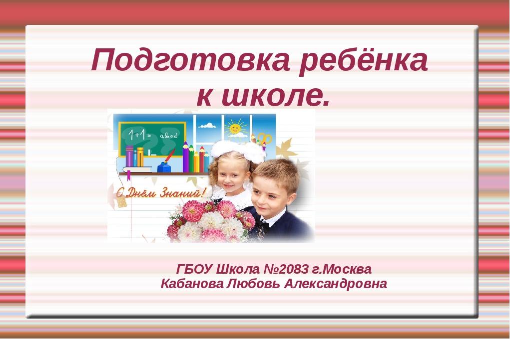 ГБОУ Школа №2083 г.Москва Кабанова Любовь Александровна Подготовка ребёнка к...