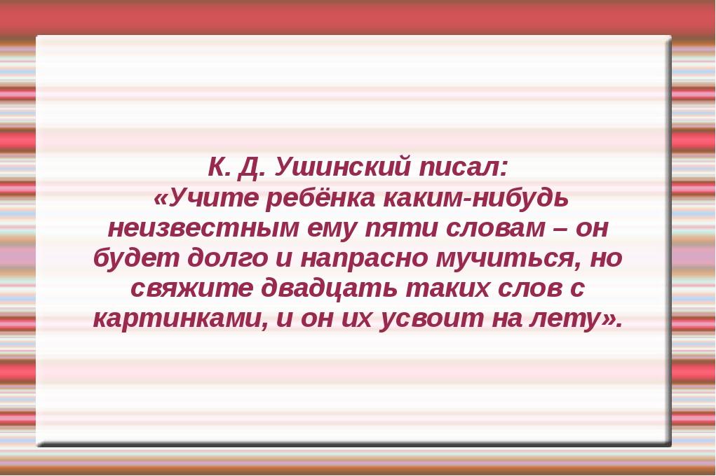 К. Д. Ушинский писал: «Учите ребёнка каким-нибудь неизвестным ему пяти словам...