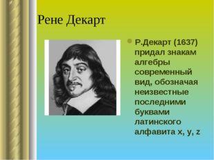 Рене Декарт Р.Декарт (1637) придал знакам алгебры современный вид, обозначая
