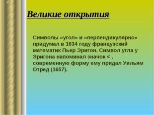 Великие открытия Символы «угол» и «перпендикулярно» придумал в 1634 году фра