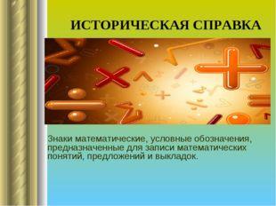 ИСТОРИЧЕСКАЯ СПРАВКА Знаки математические, условные обозначения, предназначен