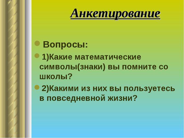 Анкетирование Вопросы: 1)Какие математические символы(знаки) вы помните со ш...