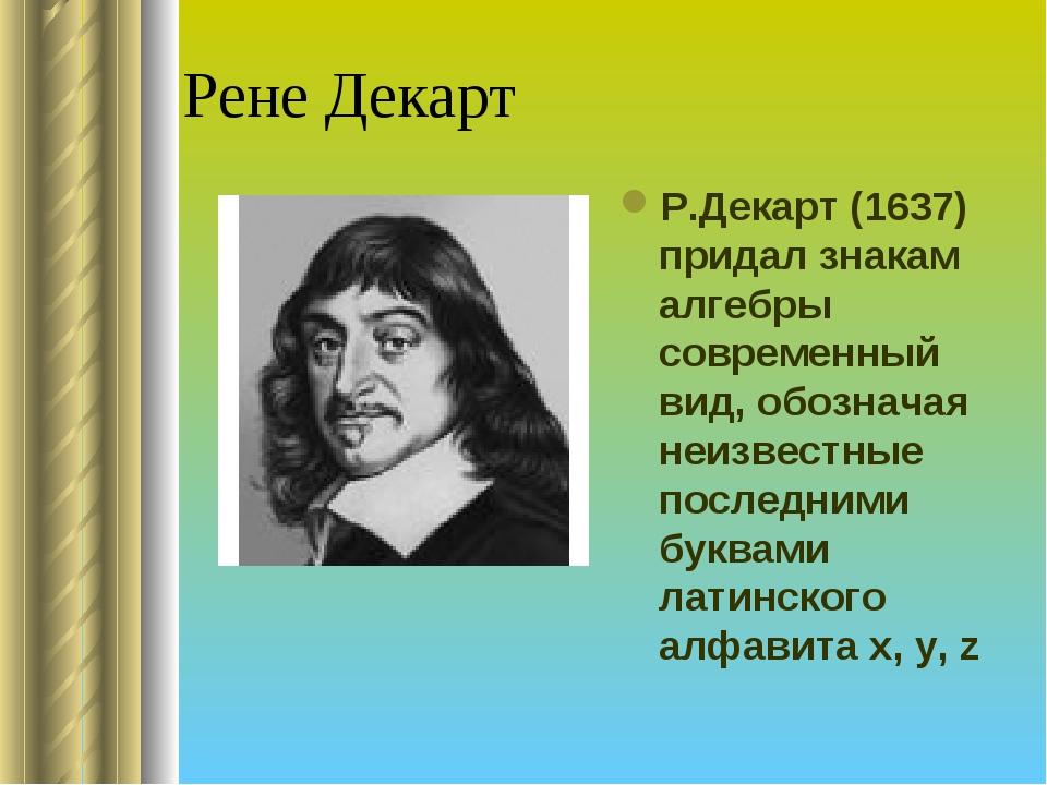 Рене Декарт Р.Декарт (1637) придал знакам алгебры современный вид, обозначая...