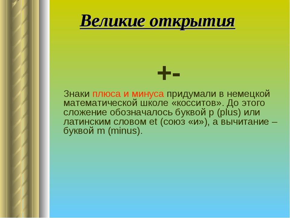 Великие открытия +- Знаки плюса и минуса придумали в немецкой математической...