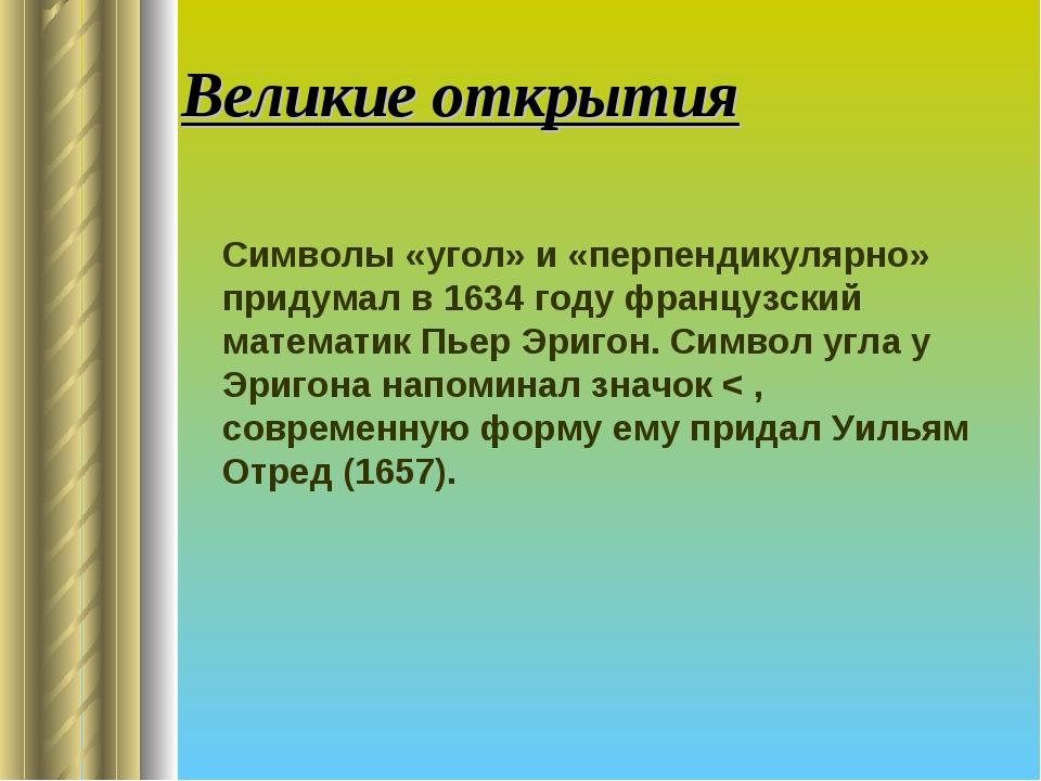 Великие открытия Символы «угол» и «перпендикулярно» придумал в 1634 году фра...