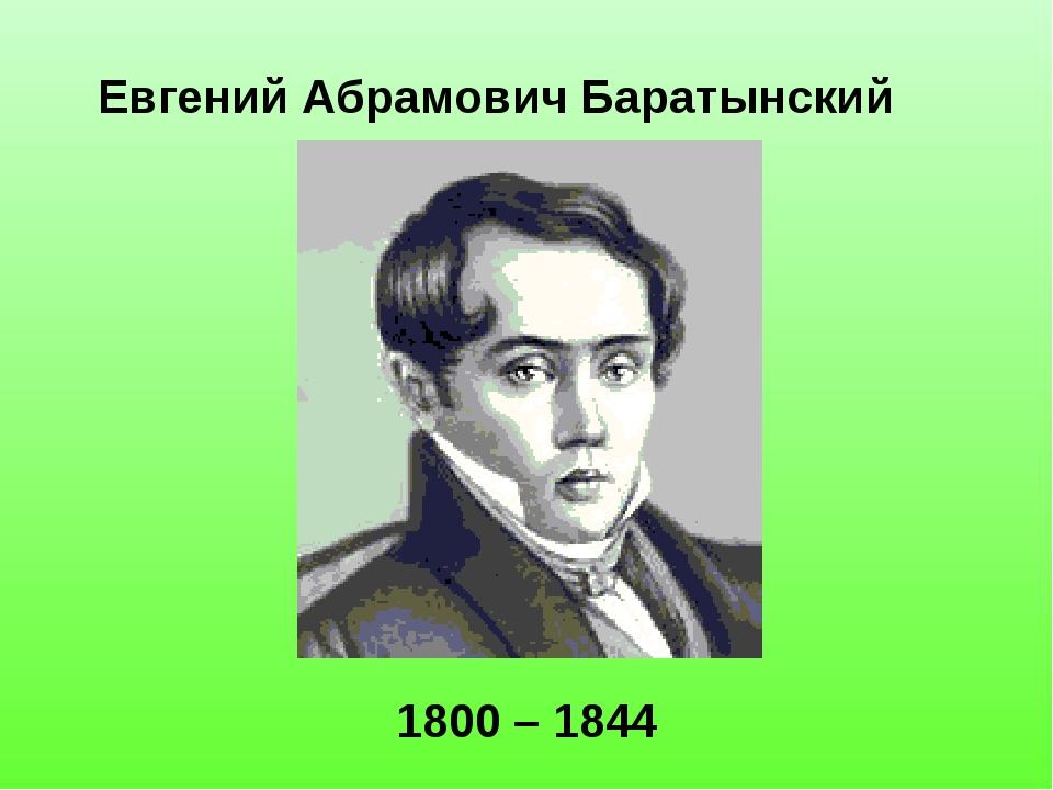 Евгений Абрамович Баратынский 1800 – 1844