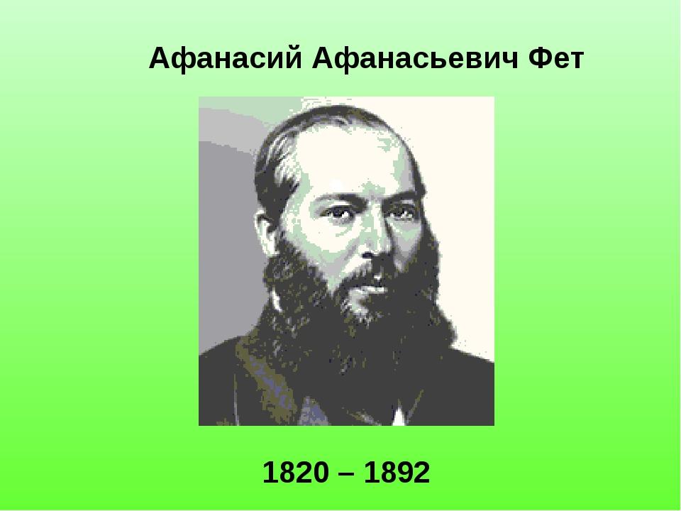 Афанасий Афанасьевич Фет 1820 – 1892