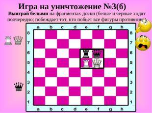 Игра на уничтожение №3(б) Выиграй белыми на фрагментах доски (белые и черные