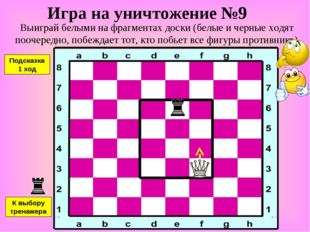 Игра на уничтожение №9 Выиграй белыми на фрагментах доски (белые и черные ход