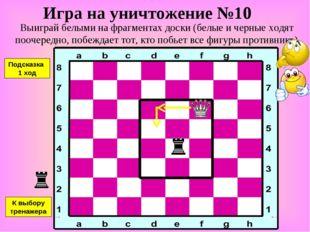 Игра на уничтожение №10 Выиграй белыми на фрагментах доски (белые и черные хо