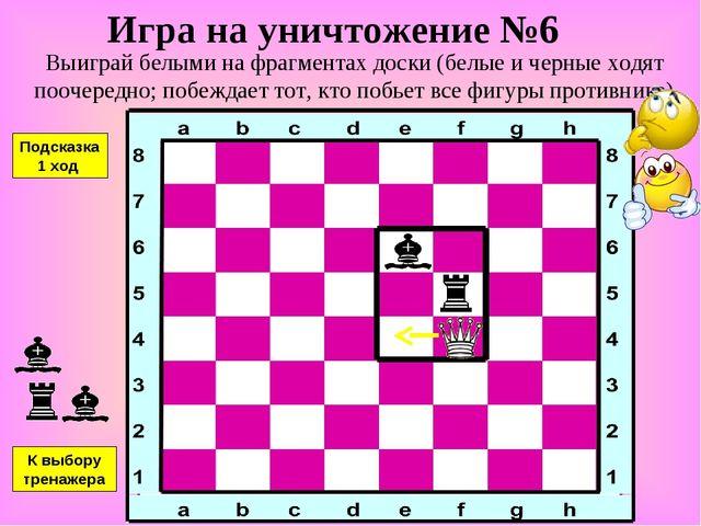 Игра на уничтожение №6 Выиграй белыми на фрагментах доски (белые и черные ход...