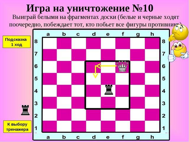 Игра на уничтожение №10 Выиграй белыми на фрагментах доски (белые и черные хо...