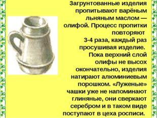 Загрунтованные изделия пропитывают варёным льняным маслом — олифой. Процесс