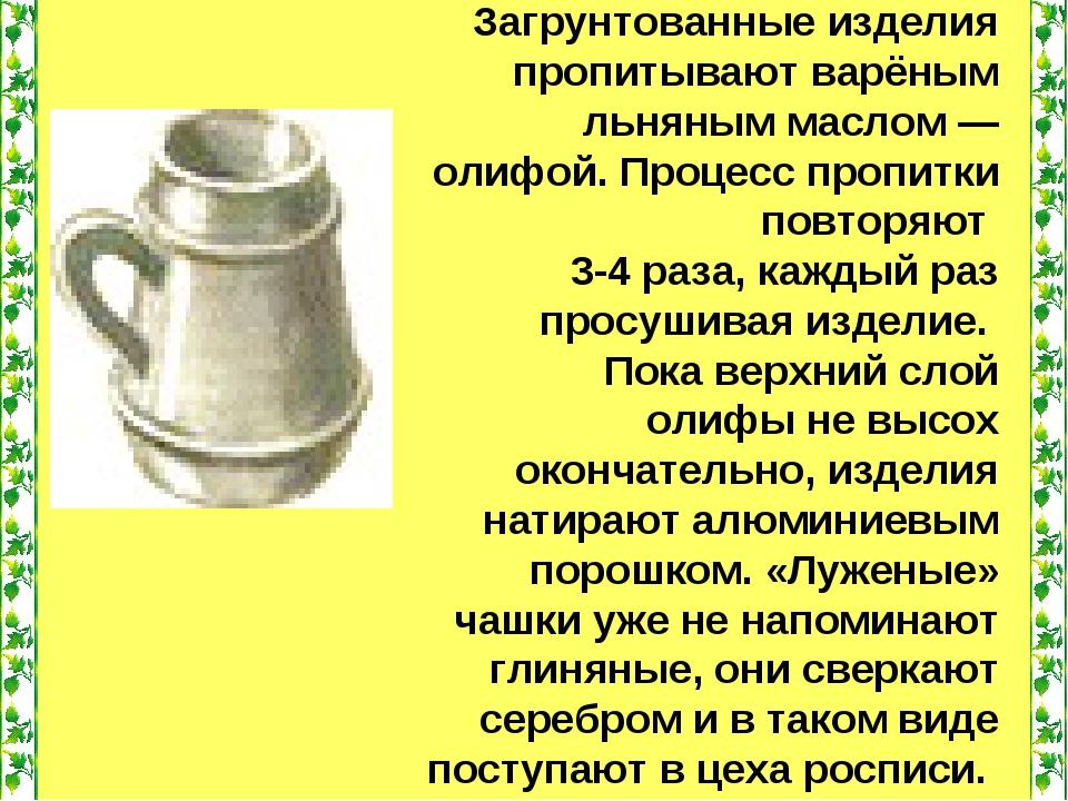 Загрунтованные изделия пропитывают варёным льняным маслом — олифой. Процесс...