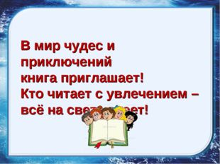 В мир чудес и приключений книга приглашает! Кто читает с увлечением – всё на