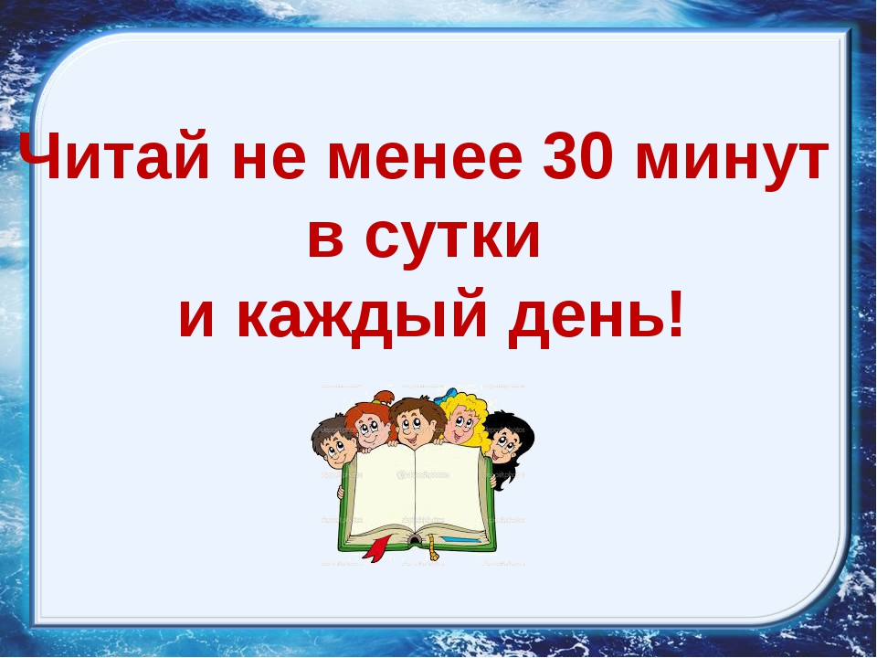 Читай не менее 30 минут в сутки и каждый день!
