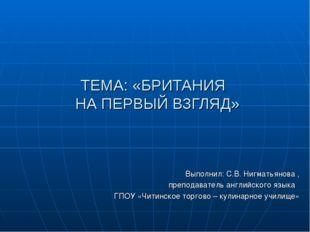 ТЕМА: «БРИТАНИЯ НА ПЕРВЫЙ ВЗГЛЯД» Выполнил: С.В. Нигматьянова , преподаватель