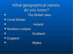 What geographical names do you know? The British Isles Great Britain Ireland