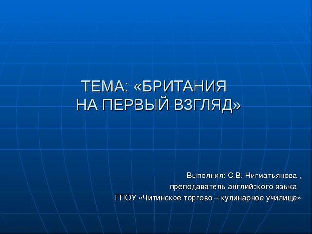 ТЕМА: «БРИТАНИЯ НА ПЕРВЫЙ ВЗГЛЯД» Выполнил: С.В. Нигматьянова , преподаватель...