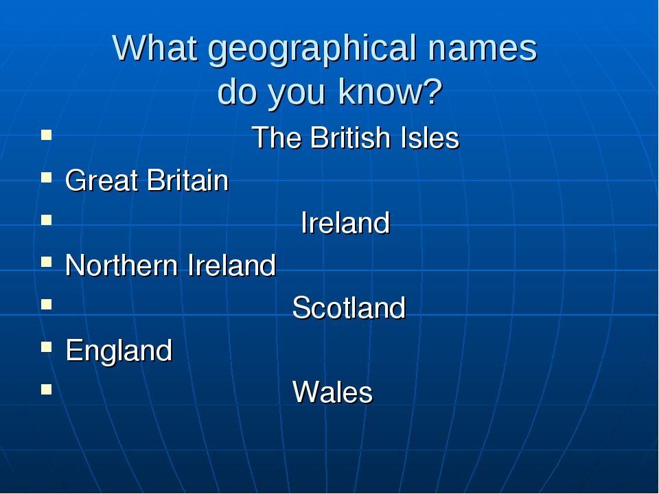 What geographical names do you know? The British Isles Great Britain Ireland...