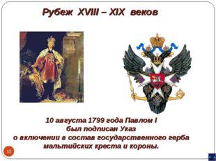 * Рубеж XVIII – XIX веков 10 августа 1799 года Павлом I был подписан Указ о в