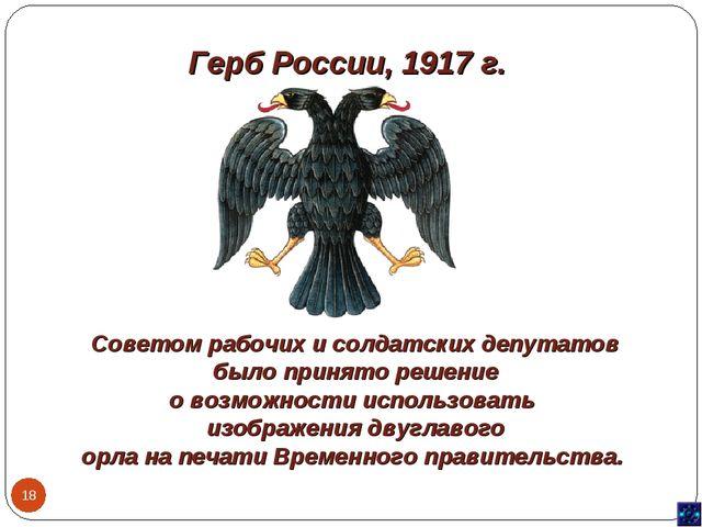 Герб России, 1917 г. * Советом рабочих и солдатских депутатов было принято ре...