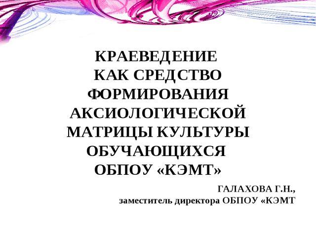 КРАЕВЕДЕНИЕ КАК СРЕДСТВО ФОРМИРОВАНИЯ АКСИОЛОГИЧЕСКОЙ МАТРИЦЫ КУЛЬТУРЫ ОБУЧАЮ...