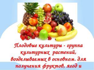 Плодовые культуры - группа культурных растений, возделываемых в основном. для