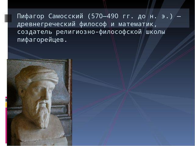 Пифагор Самосский (570—490 гг. до н. э.) — древнегреческий философ и математи...