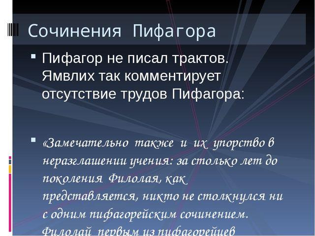 Пифагор не писал трактов. Ямвлих так комментирует отсутствие трудов Пифагора:...