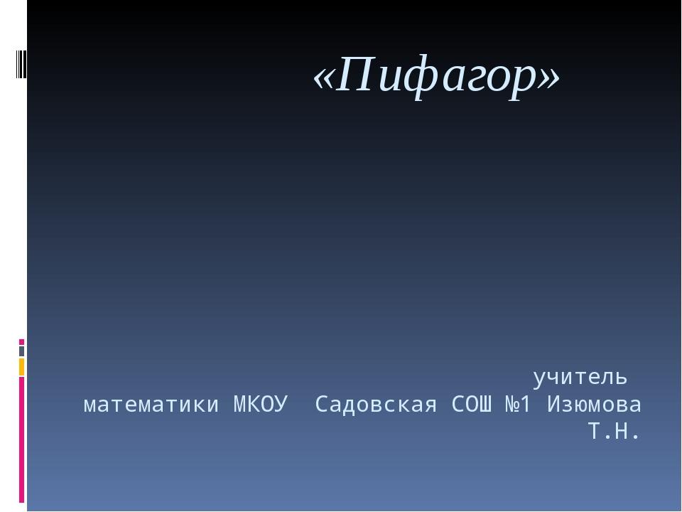 «Пифагор» учитель математики МКОУ Садовская СОШ №1 Изюмова Т.Н.