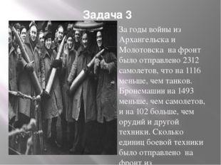 Задача 3 За годы войны из Архангельска и Молотовска на фронт было отправлено
