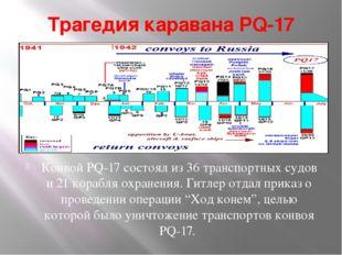Трагедия каравана PQ-17 Конвой PQ-17 состоял из 36 транспортных судов и 21 ко