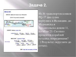 Задача 2. Из 36 транспортов конвоя РQ-17 два судна вернулись в Исландию, до М
