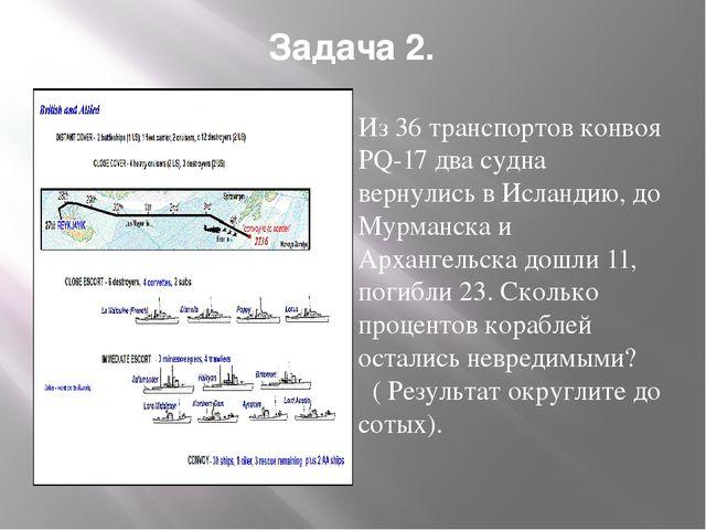 Задача 2. Из 36 транспортов конвоя РQ-17 два судна вернулись в Исландию, до М...