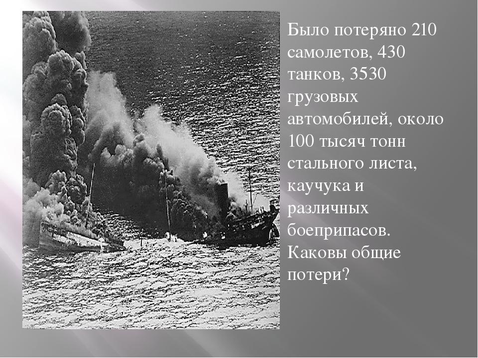 Было потеряно 210 самолетов, 430 танков, 3530 грузовых автомобилей, около 10...
