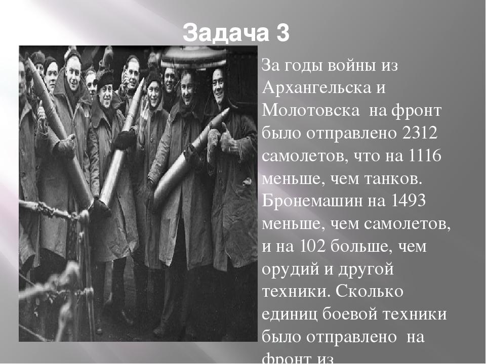 Задача 3 За годы войны из Архангельска и Молотовска на фронт было отправлено...