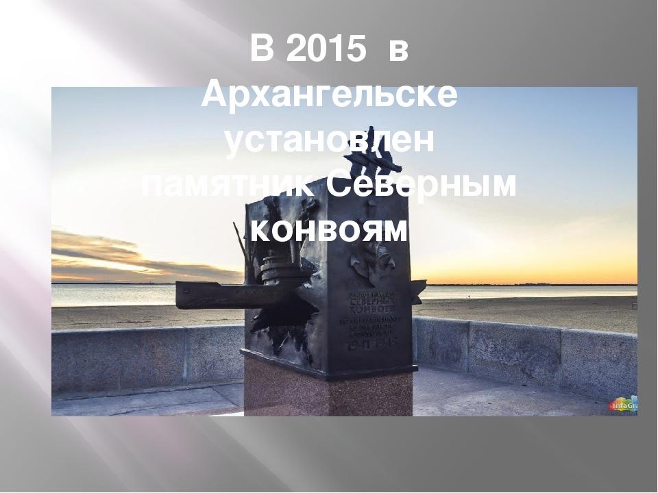 В 2015 в Архангельске установлен памятник Северным конвоям