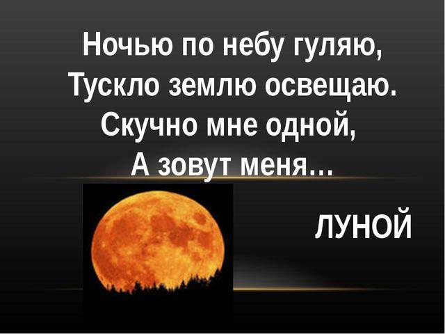 Ночью по небу гуляю, Тускло землю освещаю. Скучно мне одной, А зовут меня… ЛУ...