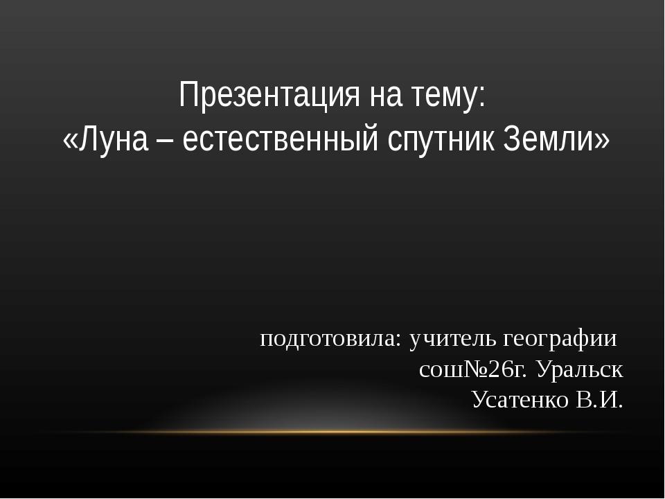 подготовила: учитель географии сош№26г. Уральск Усатенко В.И. Презентация на...