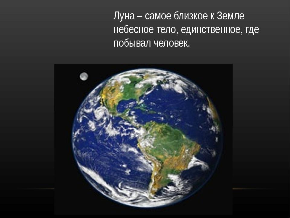 Луна – самое близкое к Земле небесное тело, единственное, где побывал человек.