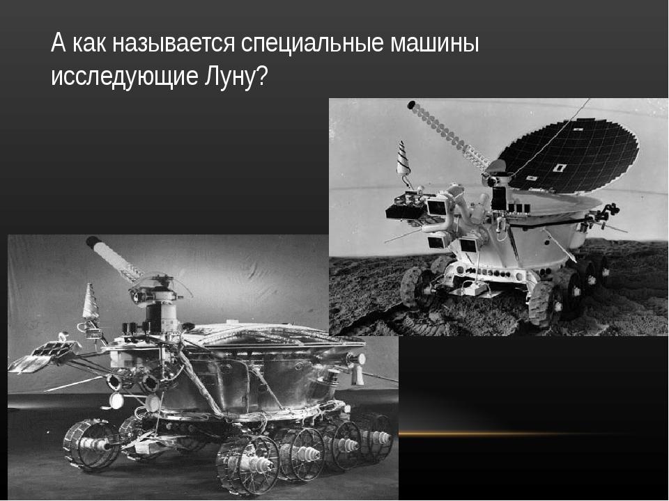 А как называется специальные машины исследующие Луну?