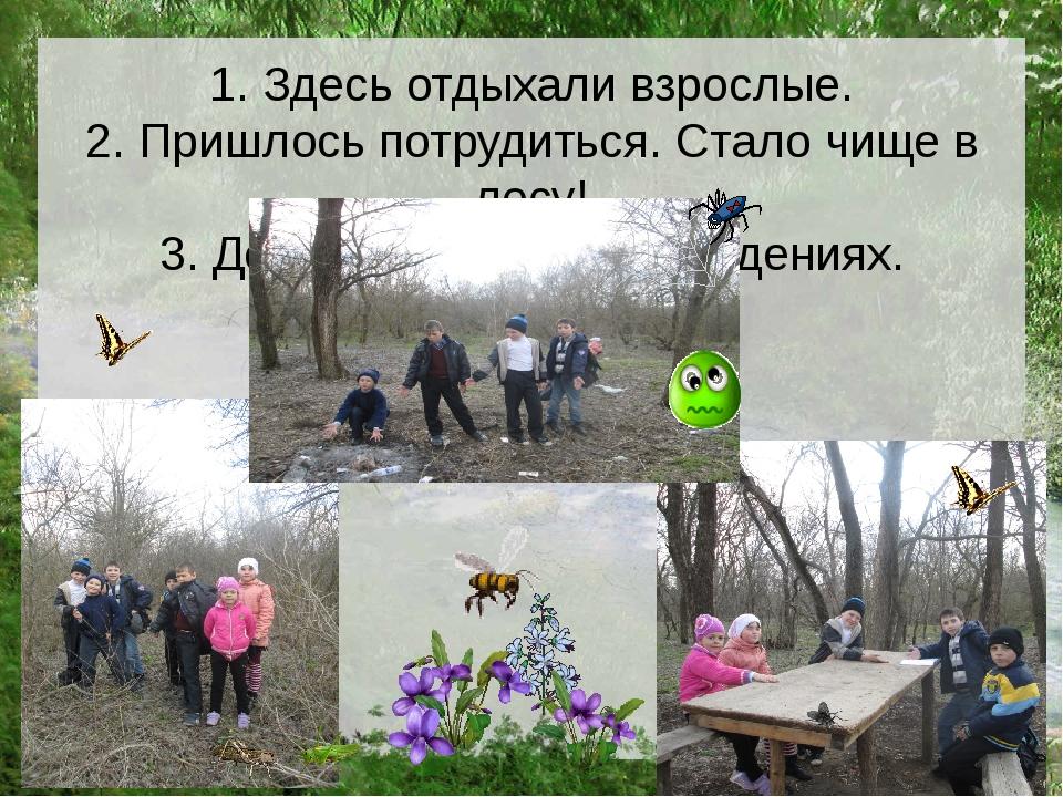 1. Здесь отдыхали взрослые. 2. Пришлось потрудиться. Стало чище в лесу! 3. Де...