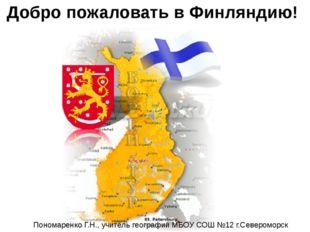 Добро пожаловать в Финляндию! Пономаренко Г.Н., учитель географии МБОУ СОШ №1